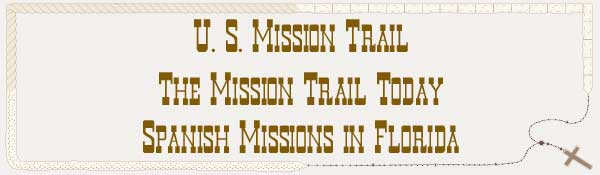 U. S. Mission Trail / The Mission Trail Today - The Spanish Missions in Florida