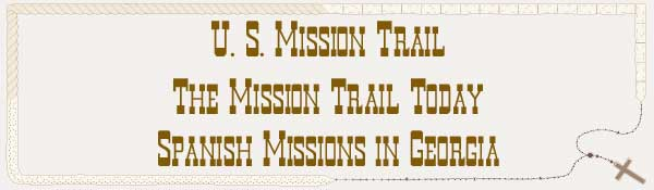 U. S. Mission Trail / The Mission Trail Today - The Spanish Missions in Georgia