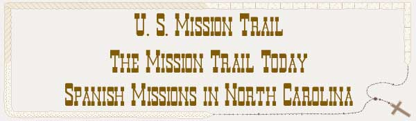 U. S. Mission Trail / The Mission Trail Today - The Spanish Missions in North Carolina
