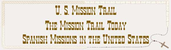 U. S. Mission Trail / The Mission Trail Today - The Spanish Missions in the United States